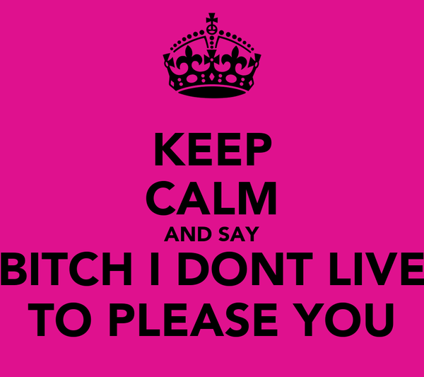 KEEP CALM AND SAY BITCH I DONT LIVE TO PLEASE YOU