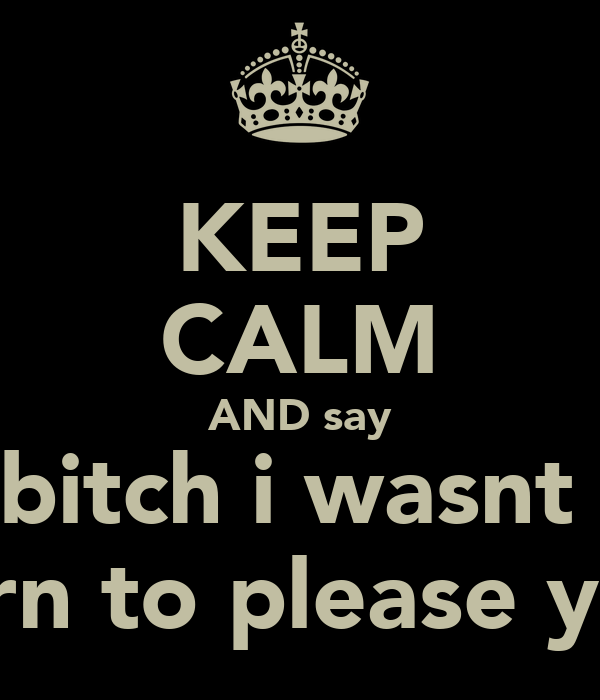 KEEP CALM AND say bitch i wasnt  born to please you