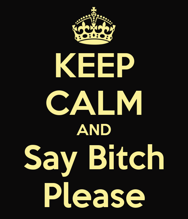 KEEP CALM AND Say Bitch Please