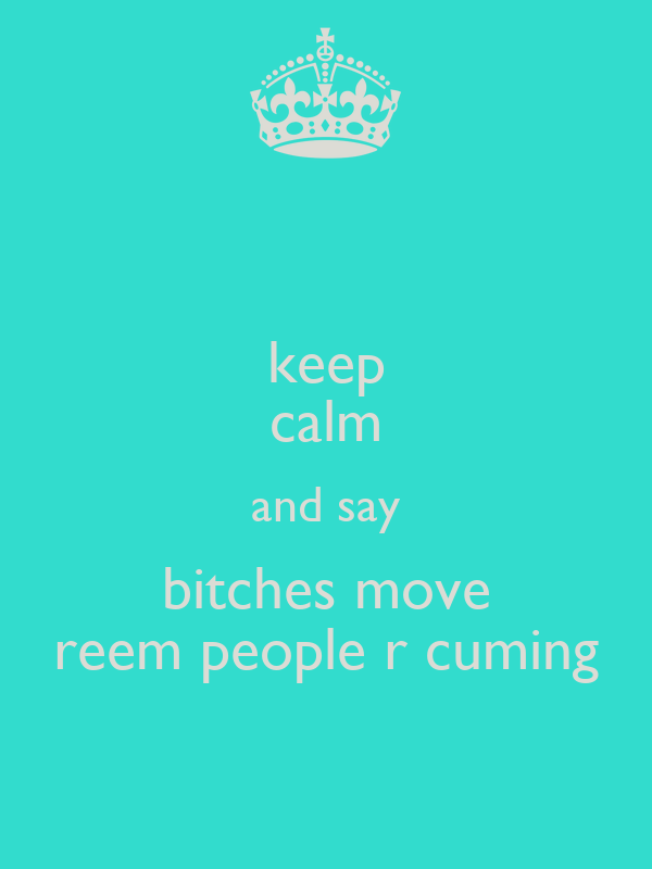 keep calm and say bitches move reem people r cuming