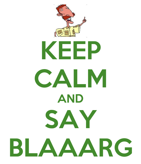 KEEP CALM AND SAY BLAAARG