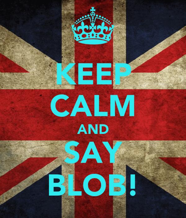 KEEP CALM AND SAY BLOB!