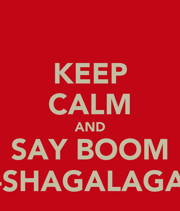 KEEP CALM AND SAY BOOM -SHAGALAGA