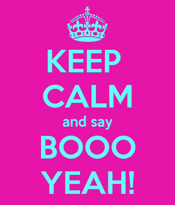 KEEP  CALM and say BOOO YEAH!