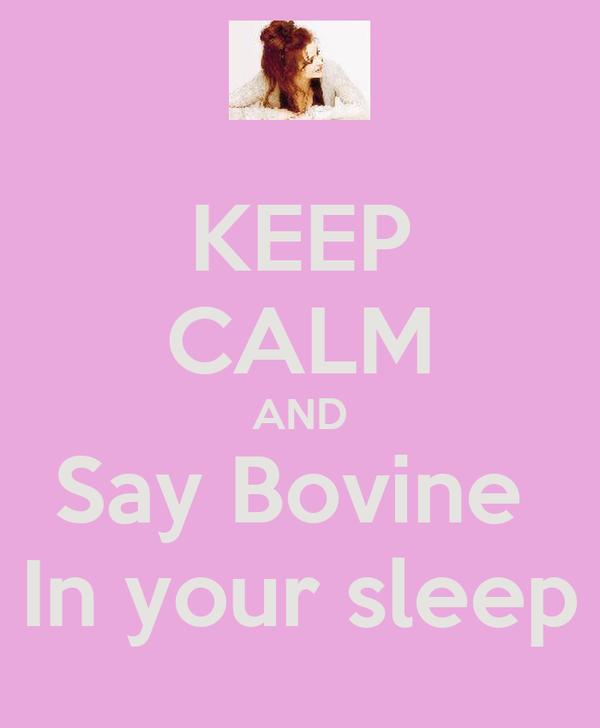 KEEP CALM AND Say Bovine  In your sleep