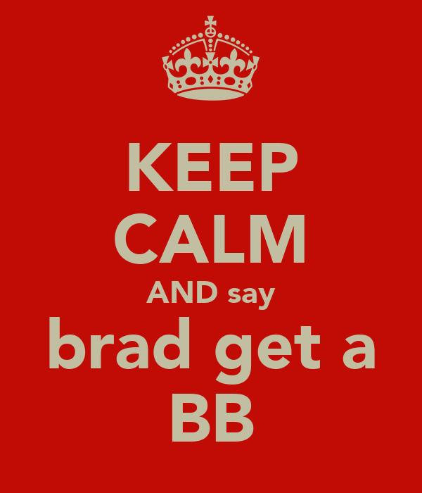 KEEP CALM AND say brad get a BB