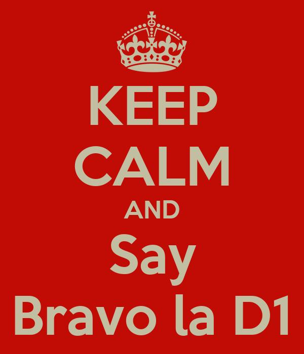 KEEP CALM AND Say Bravo la D1