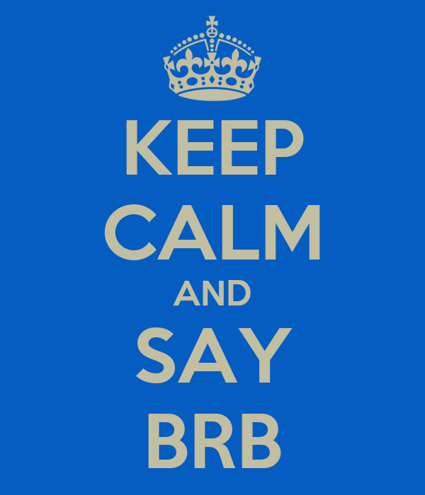 KEEP CALM AND SAY BRB