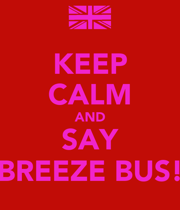 KEEP CALM AND SAY BREEZE BUS!