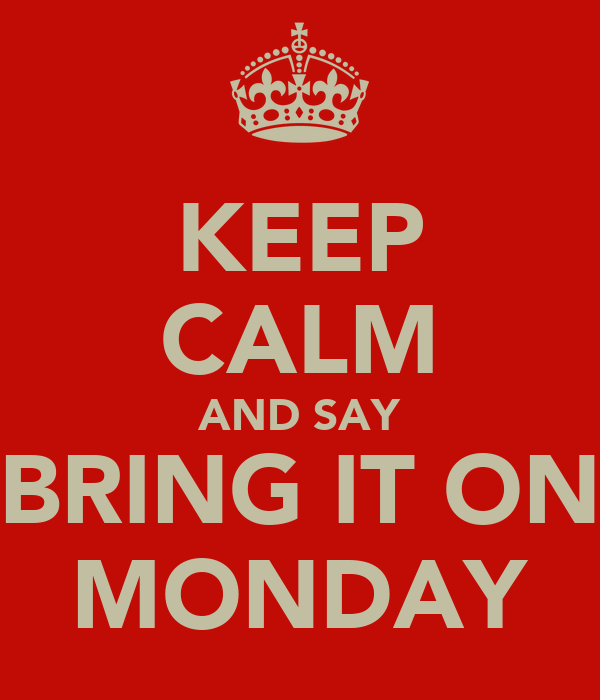 KEEP CALM AND SAY BRING IT ON MONDAY