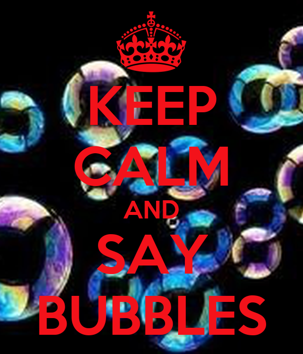 KEEP CALM AND SAY BUBBLES
