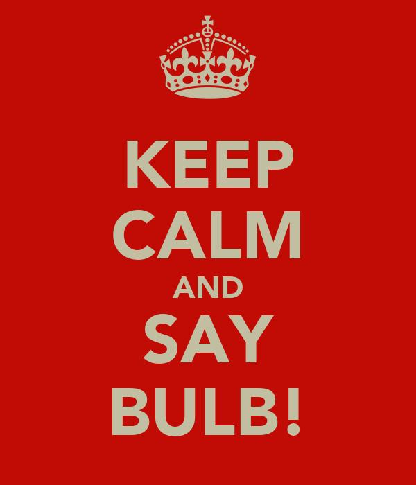KEEP CALM AND SAY BULB!