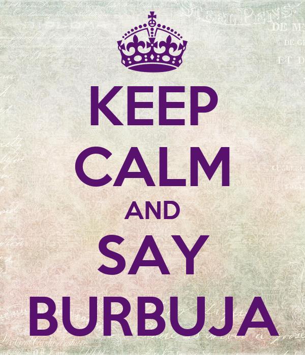 KEEP CALM AND SAY BURBUJA