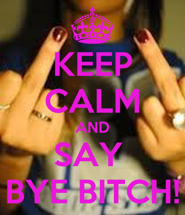 KEEP CALM AND SAY  BYE BITCH!