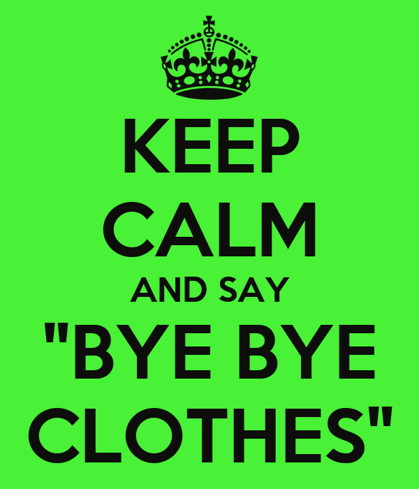 "KEEP CALM AND SAY ""BYE BYE CLOTHES"""
