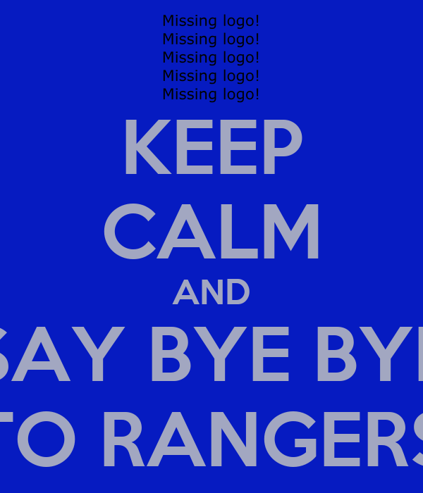 KEEP CALM AND  SAY BYE BYE  TO RANGERS