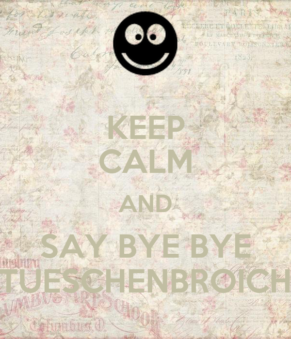 KEEP CALM AND SAY BYE BYE TUESCHENBROICH