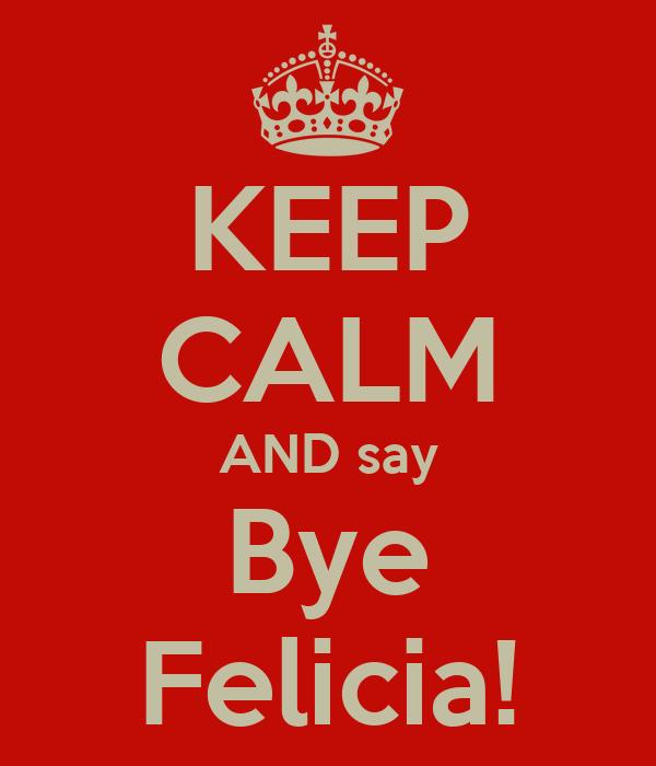 KEEP CALM AND say Bye Felicia!
