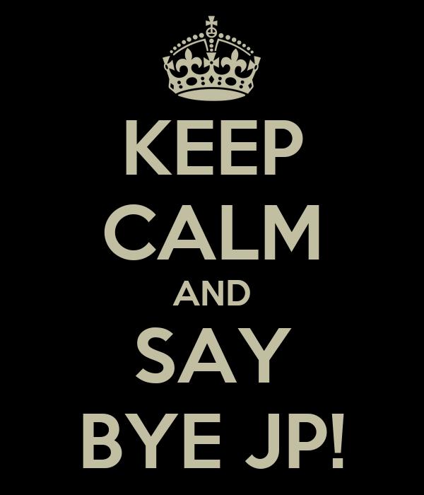 KEEP CALM AND SAY BYE JP!