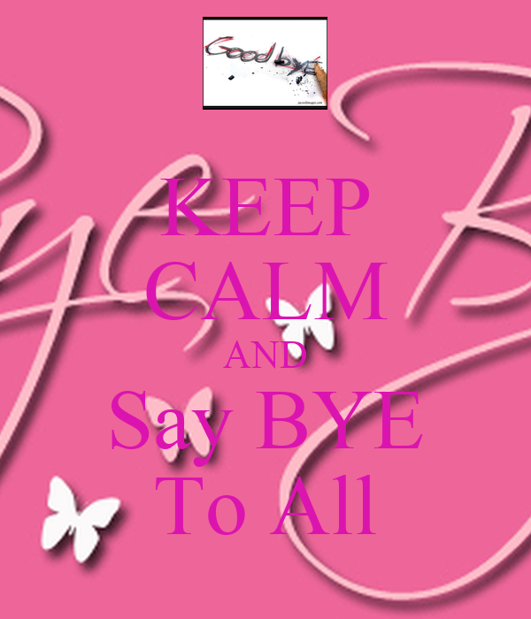 KEEP CALM AND Say BYE To All