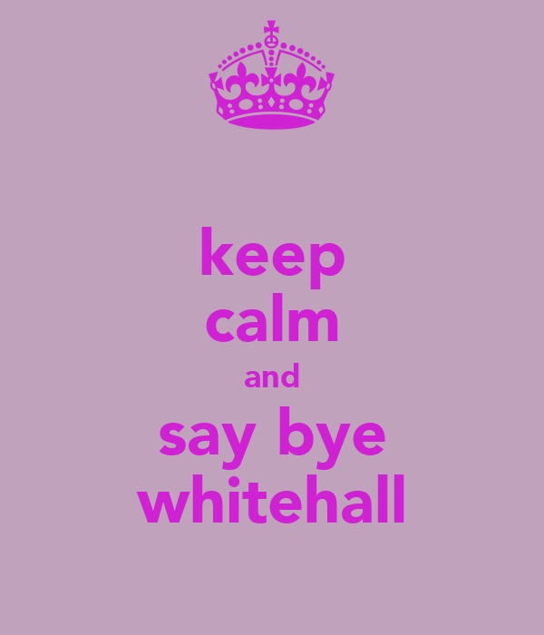 keep calm and say bye whitehall