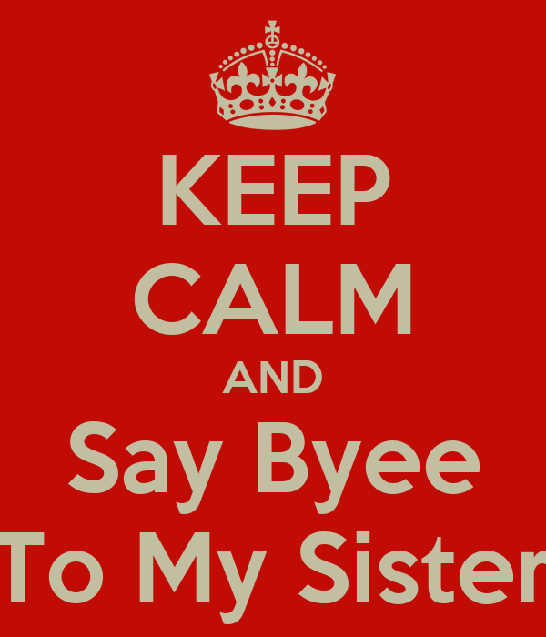 KEEP CALM AND Say Byee To My Sister
