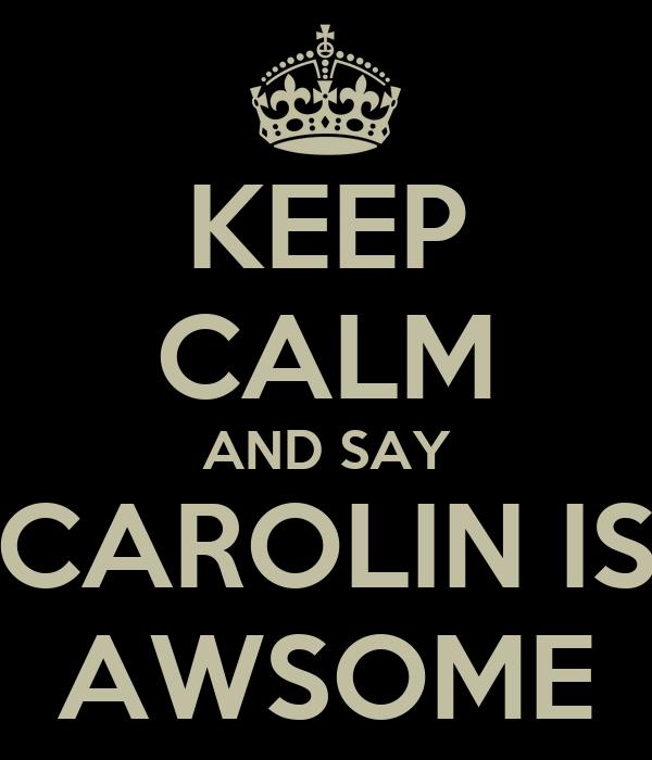 KEEP CALM AND SAY CAROLIN IS AWSOME