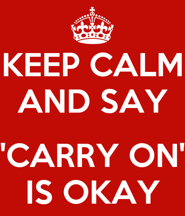 KEEP CALM AND SAY  'CARRY ON' IS OKAY
