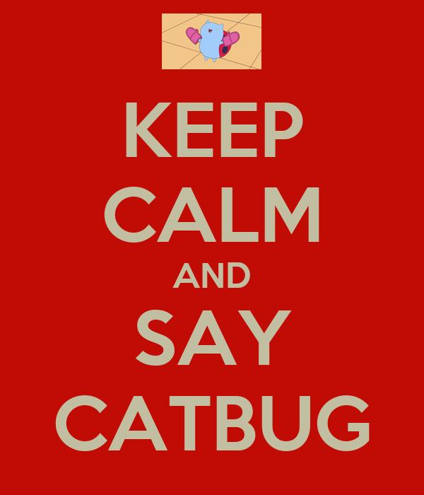 KEEP CALM AND SAY CATBUG