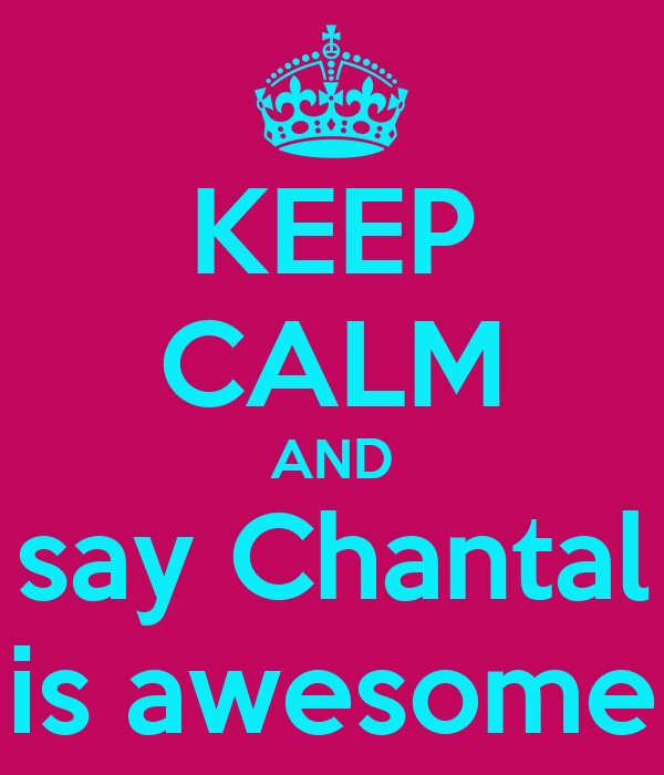 KEEP CALM AND say Chantal is awesome