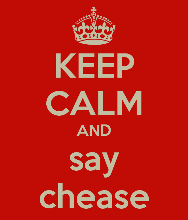 KEEP CALM AND say chease
