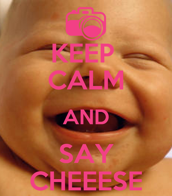 KEEP  CALM AND SAY CHEEESE