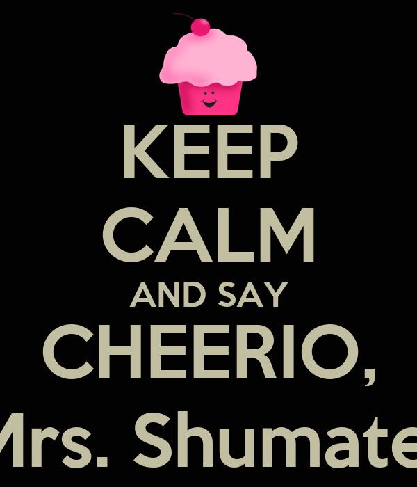 KEEP CALM AND SAY CHEERIO, Mrs. Shumate!
