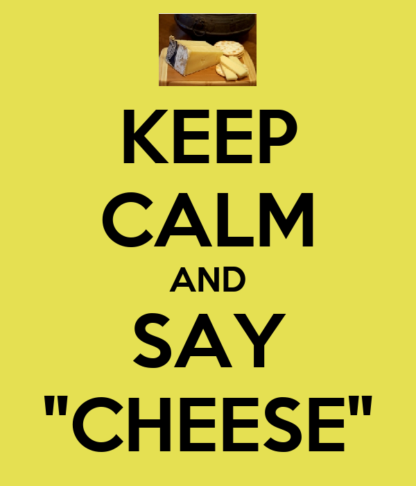 """KEEP CALM AND SAY """"CHEESE"""""""