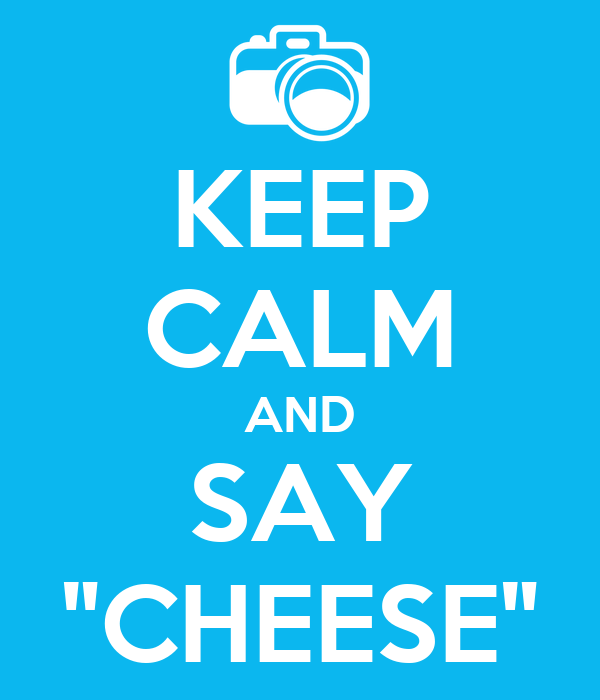 "KEEP CALM AND SAY ""CHEESE"""