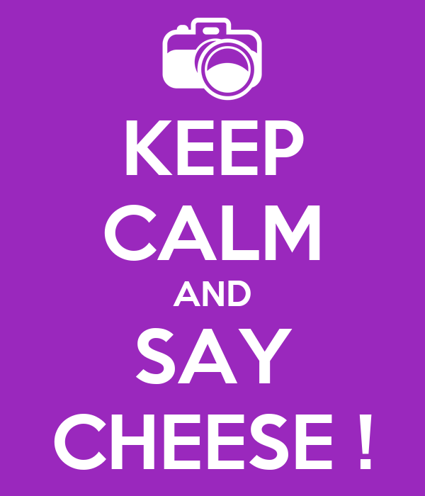 KEEP CALM AND SAY CHEESE !