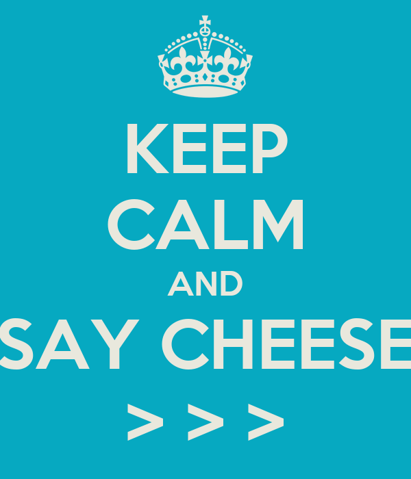 KEEP CALM AND SAY CHEESE > > >