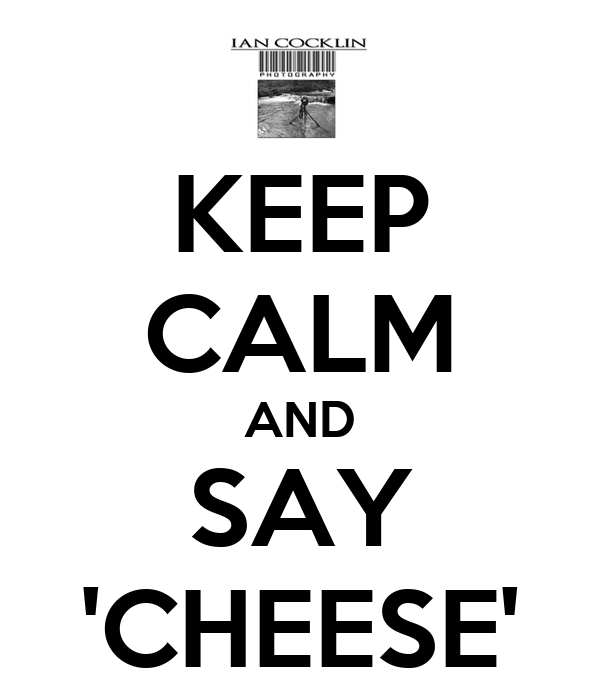 KEEP CALM AND SAY 'CHEESE'