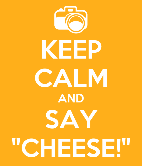 """KEEP CALM AND SAY """"CHEESE!"""""""