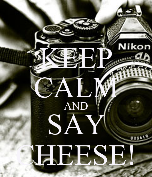 KEEP CALM AND SAY CHEESE!