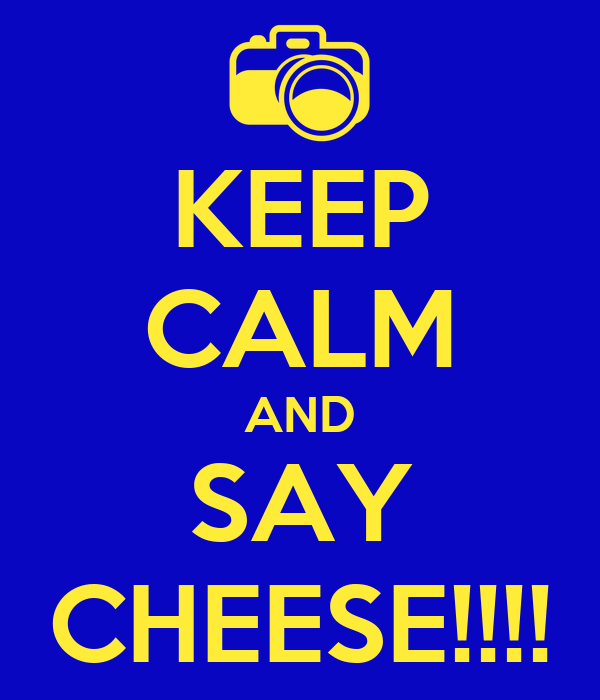 KEEP CALM AND SAY CHEESE!!!!