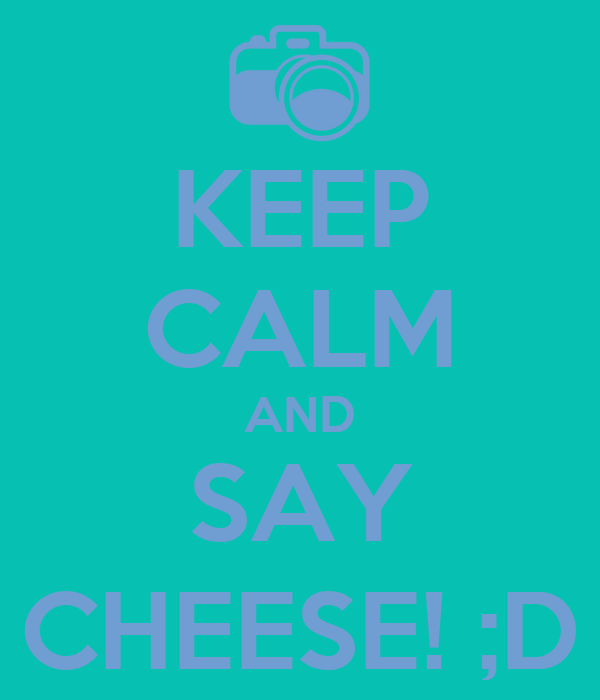 KEEP CALM AND SAY CHEESE! ;D