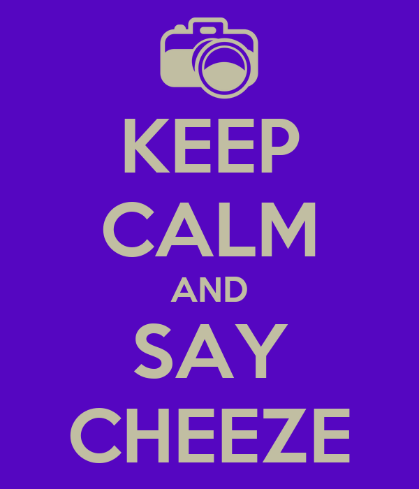 KEEP CALM AND SAY CHEEZE