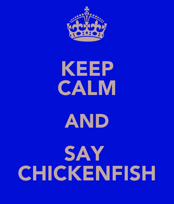 KEEP CALM AND SAY  CHICKENFISH