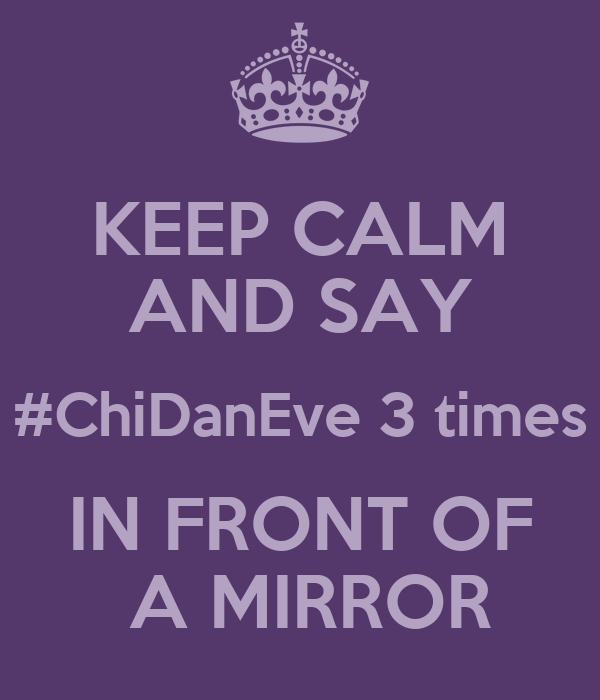 KEEP CALM AND SAY #ChiDanEve 3 times IN FRONT OF  A MIRROR