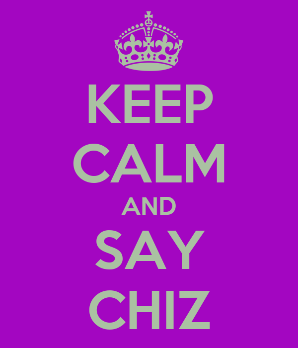 KEEP CALM AND SAY CHIZ