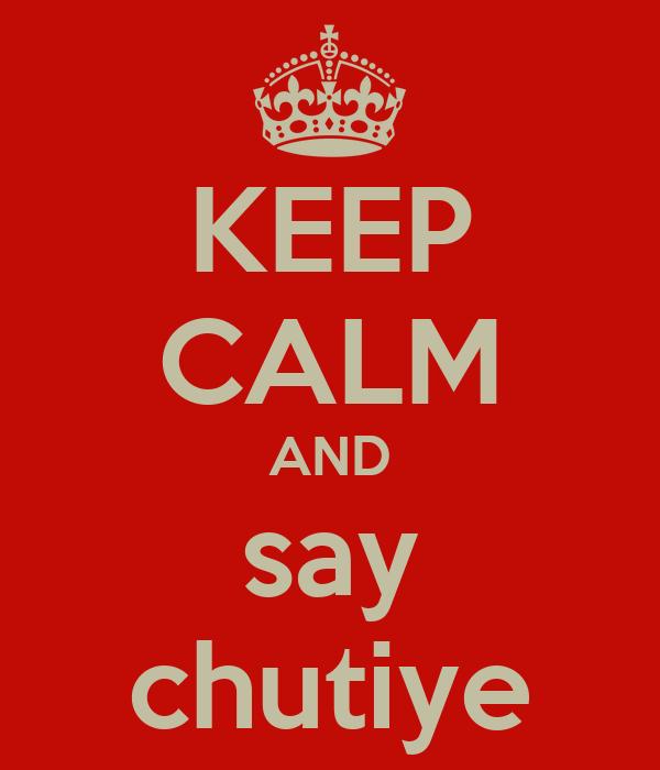 KEEP CALM AND say chutiye