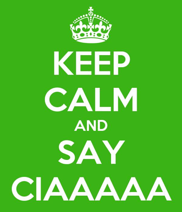 KEEP CALM AND SAY CIAAAAA