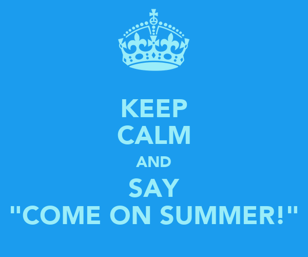 "KEEP CALM AND SAY ""COME ON SUMMER!"""