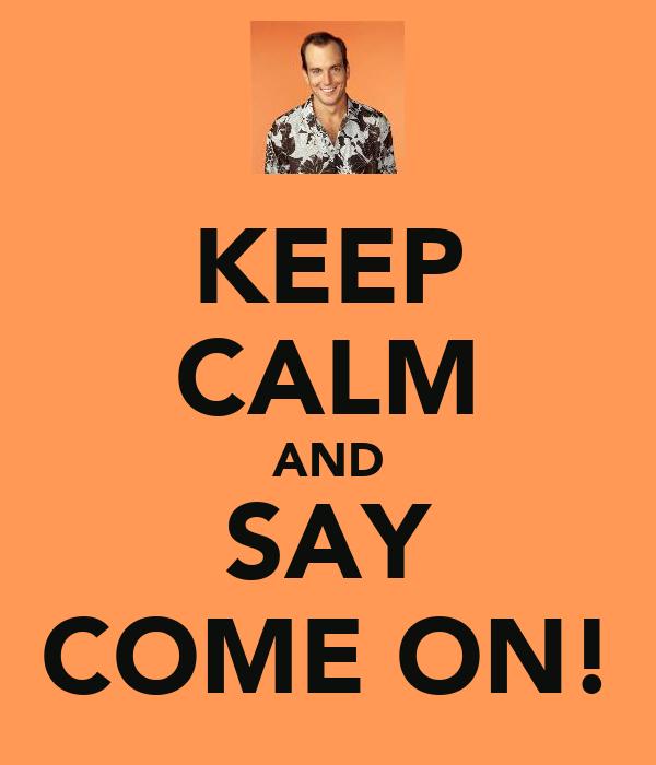 KEEP CALM AND SAY COME ON!